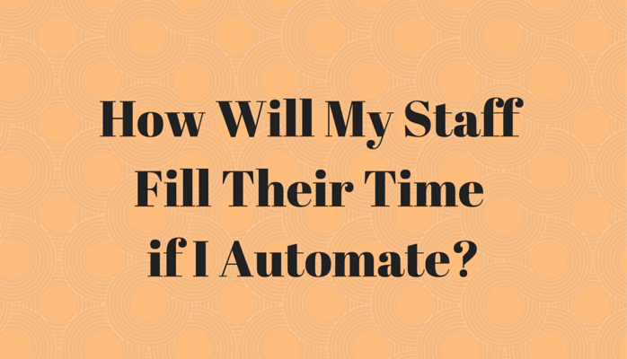How Will My Staff Fill Their Time If I Automate?
